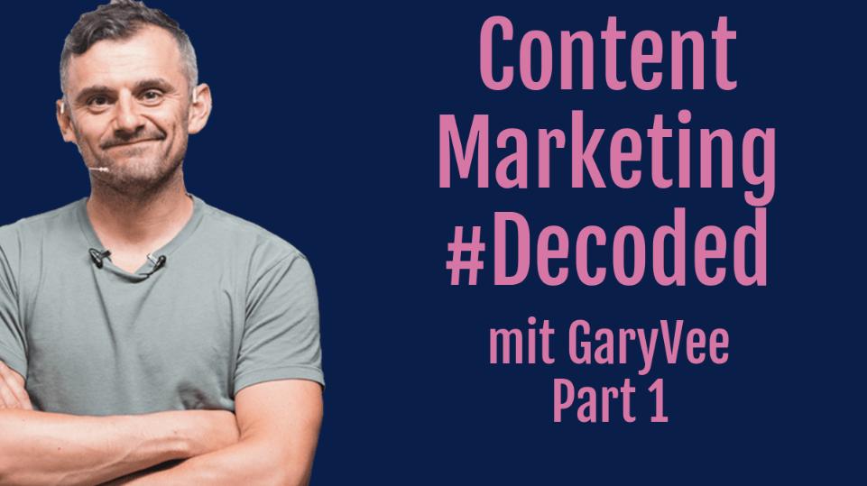 Decoded: Content Marketing mit Gary Vaynerchuk – Teil 1